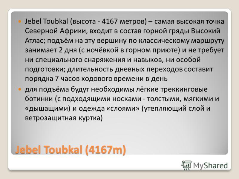 Jebel Toubkal (4167m) Jebel Toubkal (высота - 4167 метров) – самая высокая точка Северной Африки, входит в состав горной гряды Высокий Атлас; подъём на эту вершину по классическому маршруту занимает 2 дня (с ночёвкой в горном приюте) и не требует ни