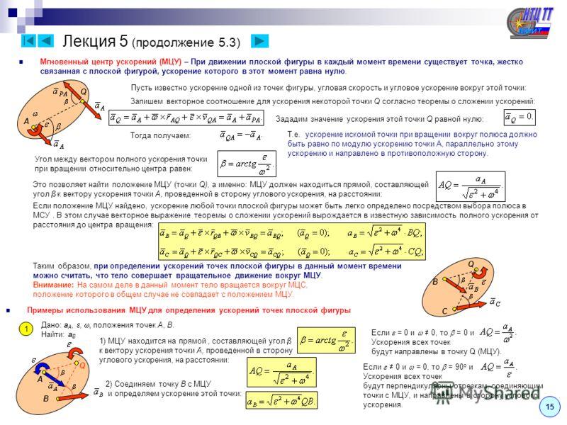 Лекция 5 (продолжение 5.3) Мгновенный центр ускорений (МЦУ) – При движении плоской фигуры в каждый момент времени существует точка, жестко связанная с плоской фигурой, ускорение которого в этот момент равна нулю. Пусть известно ускорение одной из точ