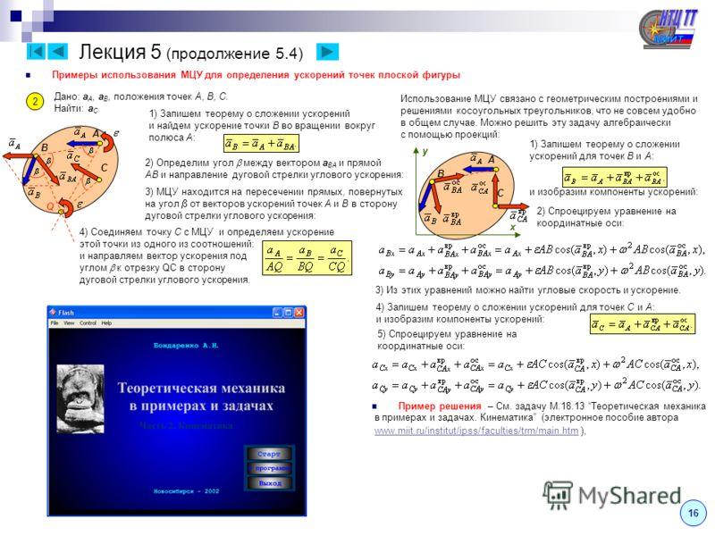 B A C Лекция 5 (продолжение 5.4) Примеры использования МЦУ для определения ускорений точек плоской фигуры 2 Дано: a A, a B, положения точек A, B, C. Найти: a C 3) МЦУ находится на пересечении прямых, повернутых на угол от векторов ускорений точек A и