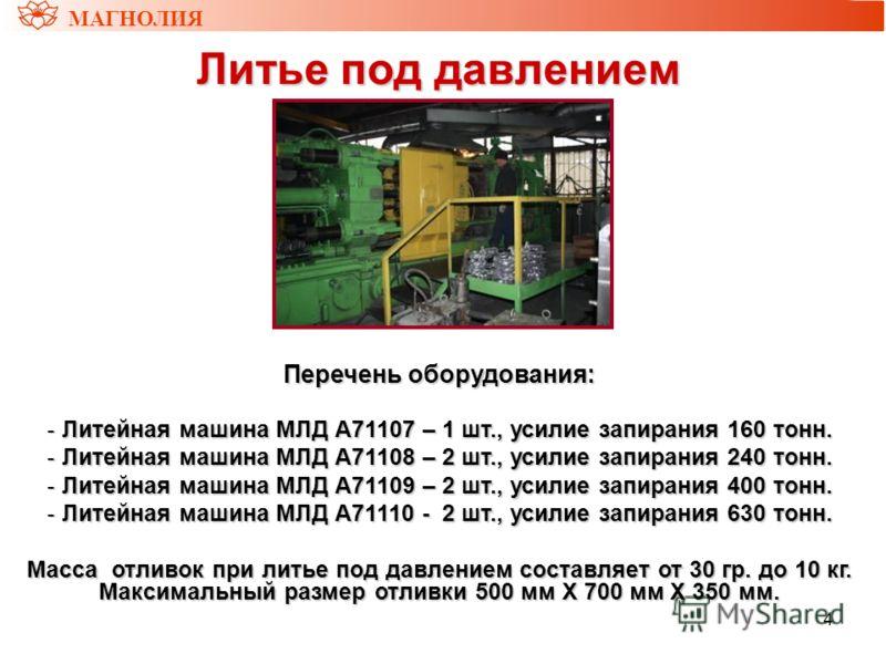 4 Литье под давлением Литье под давлением МАГНОЛИЯ Перечень оборудования: - Литейная машина МЛД А71107 – 1 шт., усилие запирания 160 тонн. - Литейная машина МЛД А71108 – 2 шт., усилие запирания 240 тонн. - Литейная машина МЛД А71109 – 2 шт., усилие з