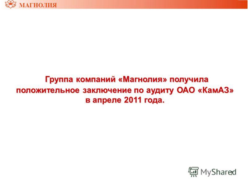 7 МАГНОЛИЯ Группа компаний «Магнолия» получила положительное заключение по аудиту ОАО «КамАЗ» в апреле 2011 года. Группа компаний «Магнолия» получила положительное заключение по аудиту ОАО «КамАЗ» в апреле 2011 года.