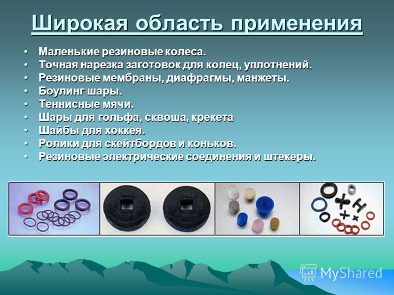 Широкая область применения Маленькие резиновые колеса.Маленькие резиновые колеса. Точная нарезка заготовок для колец, уплотнений.Точная нарезка заготовок для колец, уплотнений. Резиновые мембраны, диафрагмы, манжеты.Резиновые мембраны, диафрагмы, ман