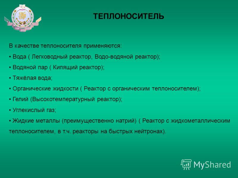 ТЕПЛОНОСИТЕЛЬ В качестве теплоносителя применяются: Вода ( Легководный реактор, Водо-водяной реактор); Водяной пар ( Кипящий реактор); Тяжёлая вода; Органические жидкости ( Реактор с органическим теплоносителем); Гелий (Высокотемпературный реактор);
