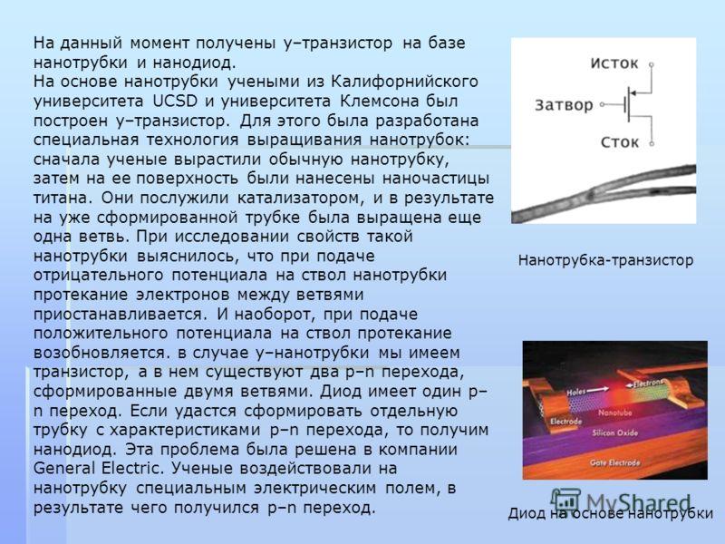 На данный момент получены у–транзистор на базе нанотрубки и нанодиод. На основе нанотрубки учеными из Калифорнийского университета UCSD и университета Клемсона был построен у–транзистор. Для этого была разработана специальная технология выращивания н
