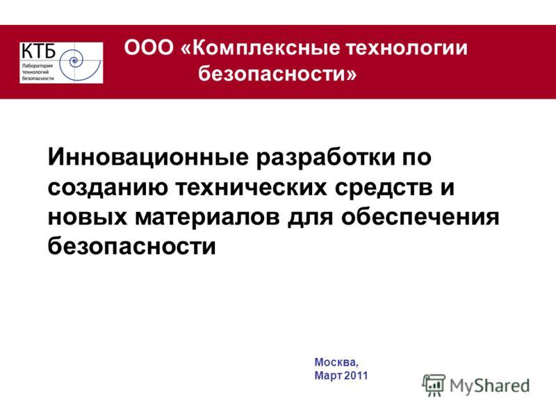ООО «Комплексные технологии безопасности» Инновационные разработки по созданию технических средств и новых материалов для обеспечения безопасности Москва, Март 2011