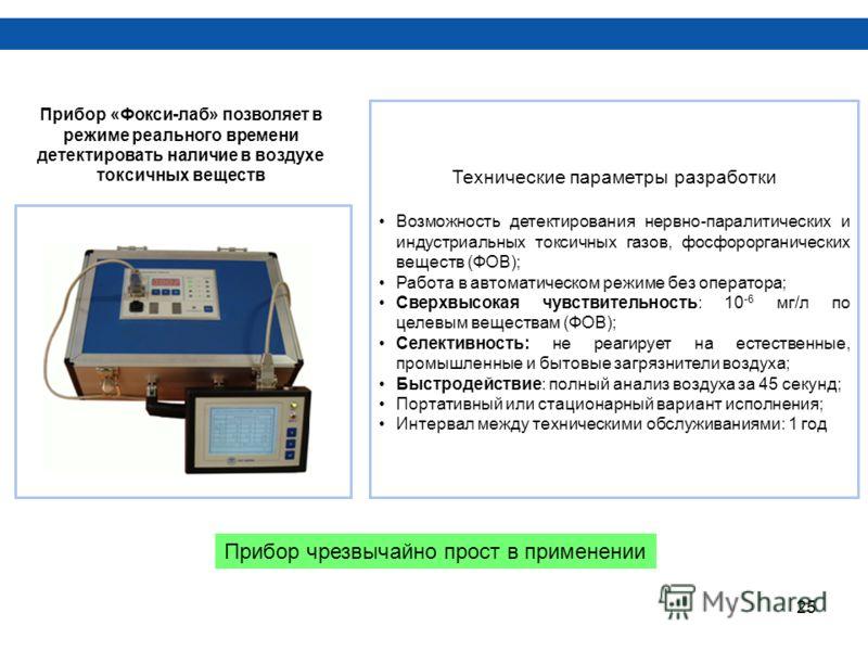 25 Прибор «Фокси-лаб» позволяет в режиме реального времени детектировать наличие в воздухе токсичных веществ Технические параметры разработки Возможность детектирования нервно-паралитических и индустриальных токсичных газов, фосфорорганических вещест