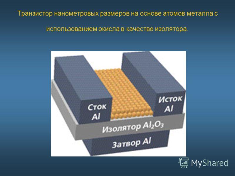 Транзистор нанометровых размеров на основе атомов металла с использованием окисла в качестве изолятора.