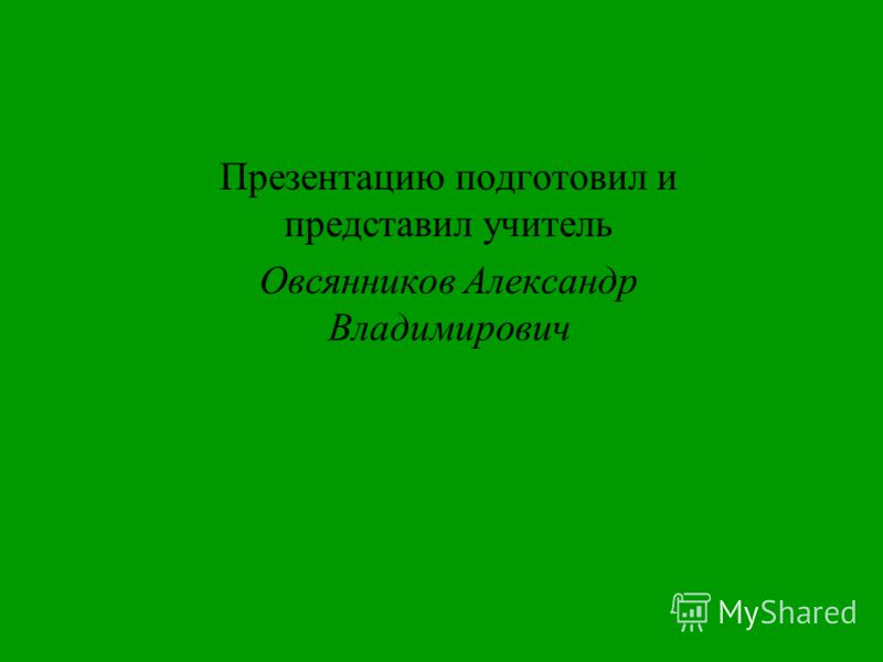 Презентацию подготовил и представил учитель Овсянников Александр Владимирович
