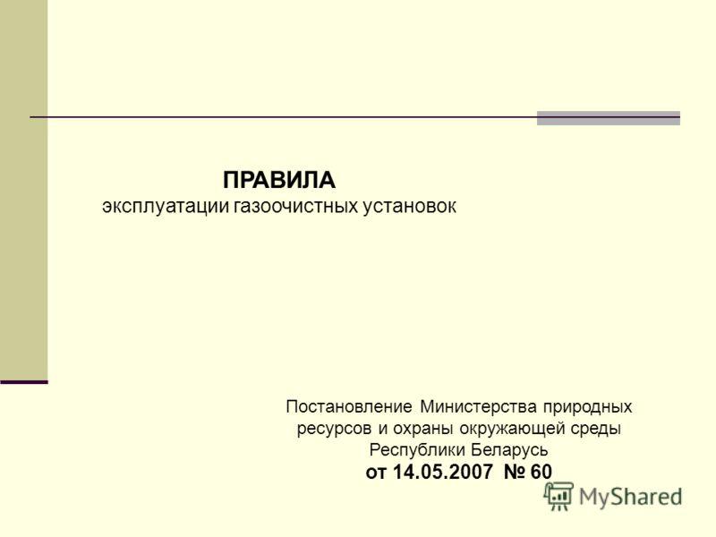 ПРАВИЛА эксплуатации газоочистных установок Постановление Министерства природных ресурсов и охраны окружающей среды Республики Беларусь от 14.05.2007 60