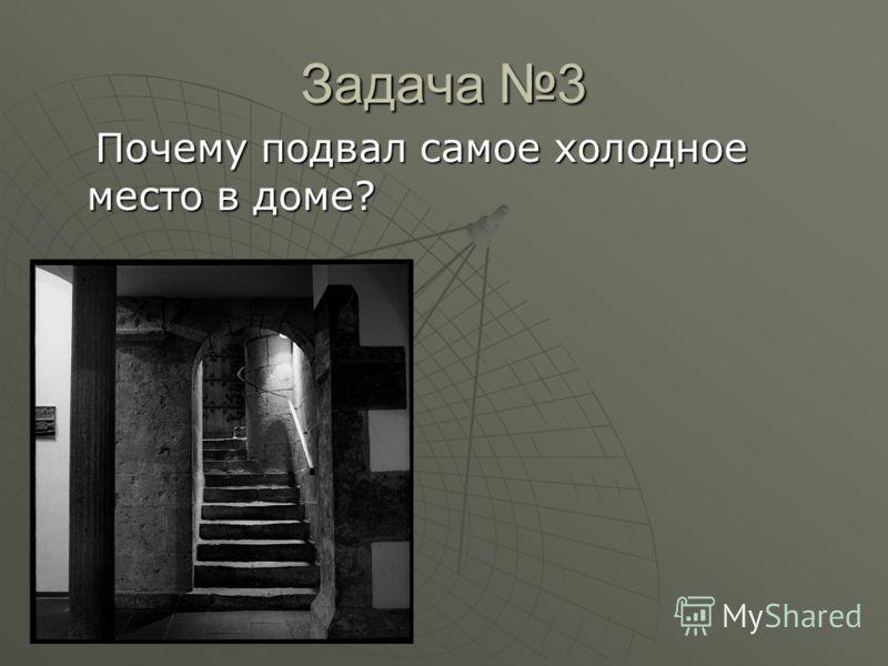 Задача 3 Почему подвал самое холодное место в доме? Почему подвал самое холодное место в доме?