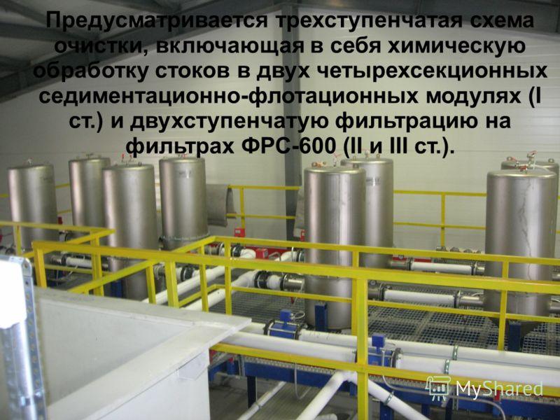 Предусматривается трехступенчатая схема очистки, включающая в себя химическую обработку стоков в двух четырехсекционных седиментационно-флотационных модулях (I ст.) и двухступенчатую фильтрацию на фильтрах ФРС-600 (II и III ст.).