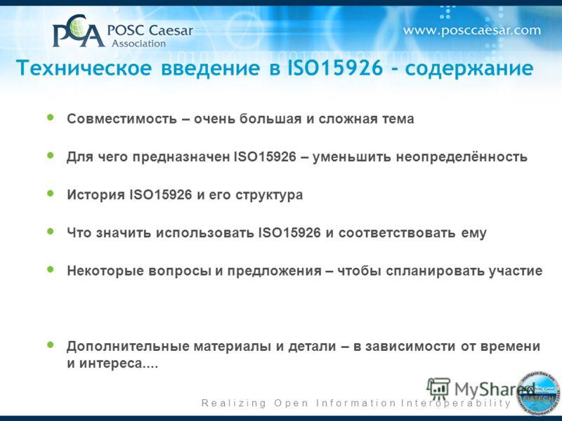 R e a l i z i n g O p e n I n f o r m a t i o n I n t e r o p e r a b i l i t y Техническое введение в ISO15926 - содержание Совместимость – очень большая и сложная тема Для чего предназначен ISO15926 – уменьшить неопределённость История ISO15926 и е