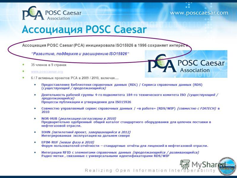 R e a l i z i n g O p e n I n f o r m a t i o n I n t e r o p e r a b i l i t y Ассоциация POSC Caesar Ассоциация POSC Caesar (PCA) инициировала ISO15926 в 1996 сохраняет интерес кРазвитию, поддержке и расширению ISO15926 35 членов в 9 странах www.po
