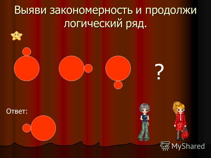 Выяви закономерность и продолжи логический ряд. ? Ответ:
