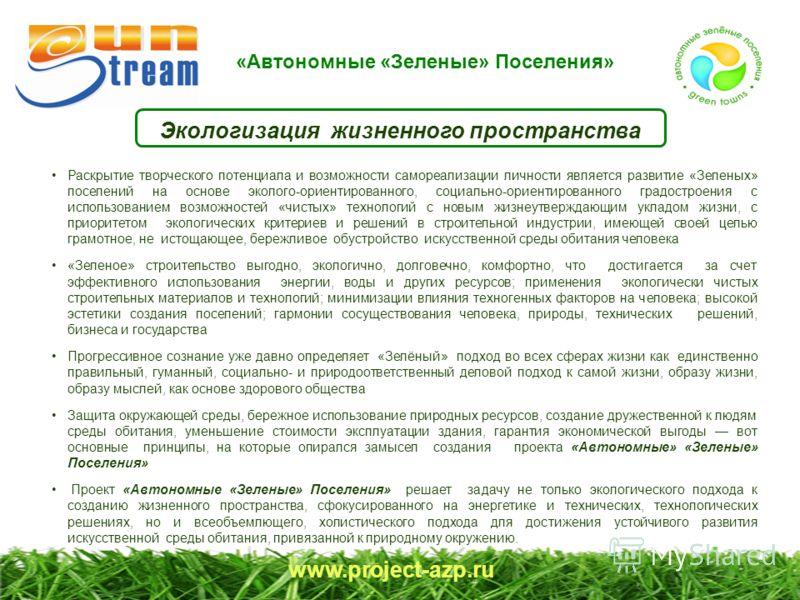 «Автономные «Зеленые» Поселения» www.project-azp.ru Экологизация жизненного пространства Раскрытие творческого потенциала и возможности самореализации личности является развитие «Зеленых» поселений на основе эколого-ориентированного, социально-ориент