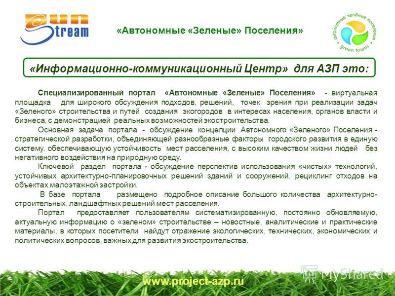 www.project-azp.ru «Информационно-коммуникационный Центр» для АЗП это: Специализированный портал «Автономные «Зеленые» Поселения» - виртуальная площадка для широкого обсуждения подходов, решений, точек зрения при реализации задач «Зеленого» строитель