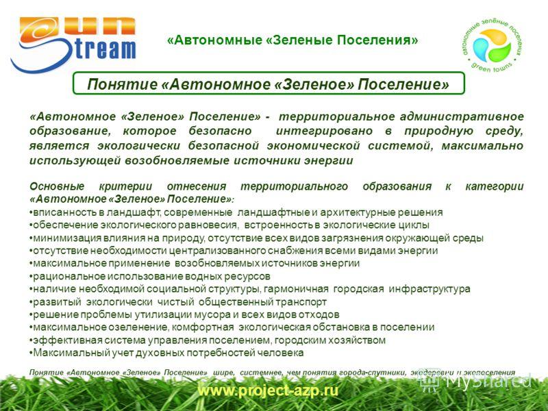 «Автономные «Зеленые Поселения» www.project-azp.ru «Автономное «Зеленое» Поселение» - территориальное административное образование, которое безопасно интегрировано в природную среду, является экологически безопасной экономической системой, максимальн