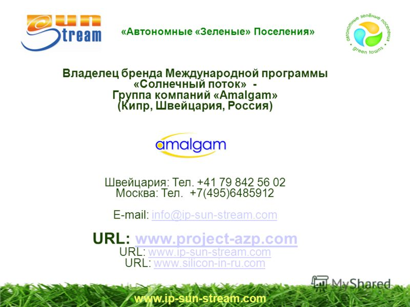 Владелец бренда Международной программы «Солнечный поток» - Группа компаний «Amalgam» (Кипр, Швейцария, Россия) Швейцария: Тел. +41 79 842 56 02 Москва: Тел. +7(495)6485912 E-mail: info@ip-sun-stream.cominfo@ip-sun-stream.com URL: www.project-azp.com