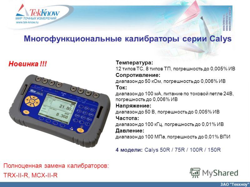 Многофункциональные калибраторы серии Calys Температура: 12 типов ТС, 8 типов ТП, погрешность до 0,005% ИВ Сопротивление: диапазон до 50 кОм, погрешность до 0,006% ИВ Ток: диапазон до 100 мА, питание по токовой петле 24В, погрешность до 0,006% ИВ Нап
