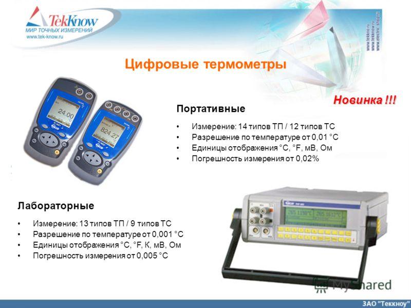 Цифровые термометры Портативные Измерение: 14 типов ТП / 12 типов ТС Разрешение по температуре от 0,01 °С Единицы отображения °C, °F, мВ, Ом Погрешность измерения от 0,02% Лабораторные Измерение: 13 типов ТП / 9 типов ТС Разрешение по температуре от