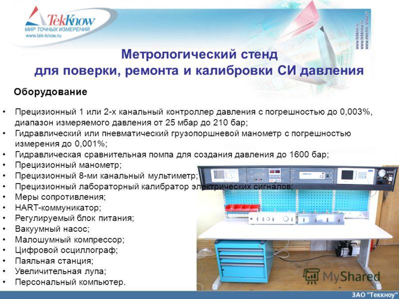 Оборудование Прецизионный 1 или 2-х канальный контроллер давления с погрешностью до 0,003%, диапазон измеряемого давления от 25 мбар до 210 бар; Гидравлический или пневматический грузопоршневой манометр с погрешностью измерения до 0,001%; Гидравличес