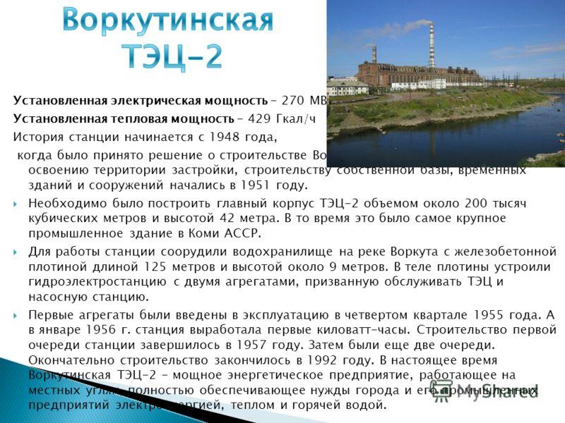 Установленная электрическая мощность - 270 МВт Установленная тепловая мощность - 429 Гкал/ч История станции начинается с 1948 года, когда было принято решение о строительстве Воркутинской ТЭЦ-2. Работы по освоению территории застройки, строительству