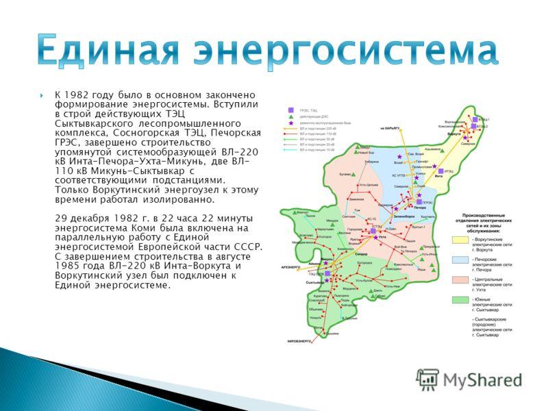 К 1982 году было в основном закончено формирование энергосистемы. Вступили в строй действующих ТЭЦ Сыктывкарского лесопромышленного комплекса, Сосногорская ТЭЦ, Печорская ГРЭС, завершено строительство упомянутой системообразующей ВЛ-220 кВ Инта-Печор