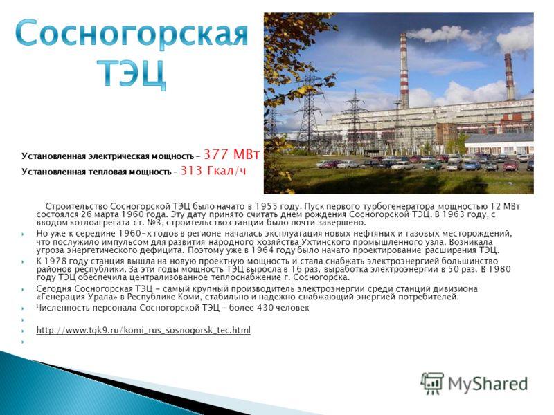 Установленная электрическая мощность - 377 МВт Установленная тепловая мощность - 313 Гкал/ч Строительство Сосногорской ТЭЦ было начато в 1955 году. Пуск первого турбогенератора мощностью 12 МВт состоялся 26 марта 1960 года. Эту дату принято считать д