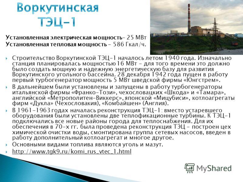 Установленная электрическая мощность- 25 МВт Установленная тепловая мощность - 586 Гкал/ч. Строительство Воркутинской ТЭЦ-1 началось летом 1940 года. Изначально станция планировалась мощностью 16 МВт - для того времени это должно было создать мощную