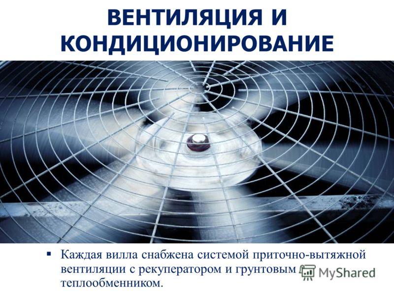 ВЕНТИЛЯЦИЯ И КОНДИЦИОНИРОВАНИЕ Каждая вилла снабжена системой приточно-вытяжной вентиляции с рекуператором и грунтовым теплообменником.