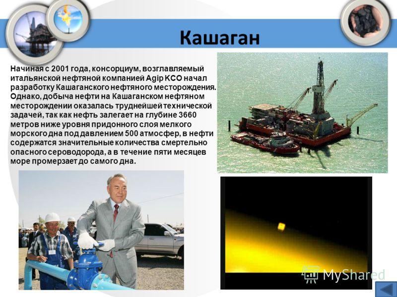 Кашаган Начиная с 2001 года, консорциум, возглавляемый итальянской нефтяной компанией Agip KCO начал разработку Кашаганского нефтяного месторождения. Однако, добыча нефти на Кашаганском нефтяном месторождении оказалась труднейшей технической задачей,