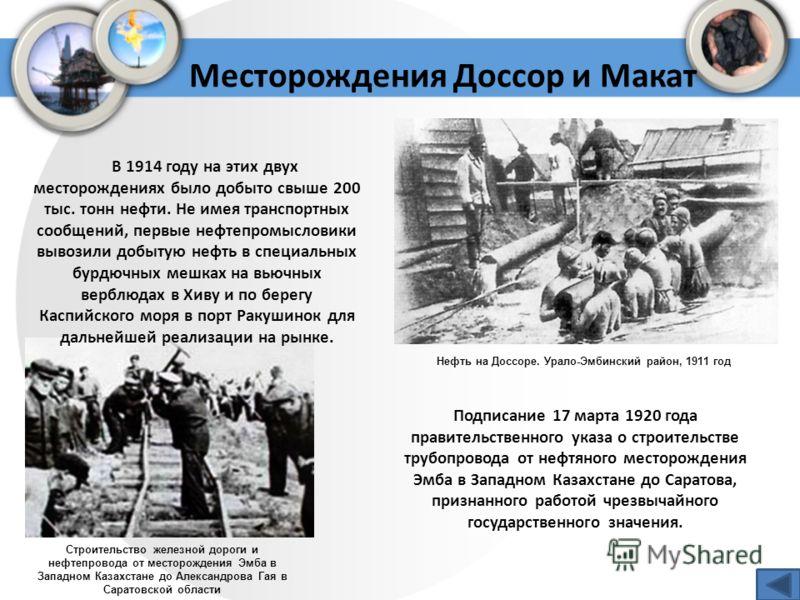 Месторождения Доссор и Макат Нефть на Доссоре. Урало-Эмбинский район, 1911 год В 1914 году на этих двух месторождениях было добыто свыше 200 тыс. тонн нефти. Не имея транспортных сообщений, первые нефтепромысловики вывозили добытую нефть в специальны