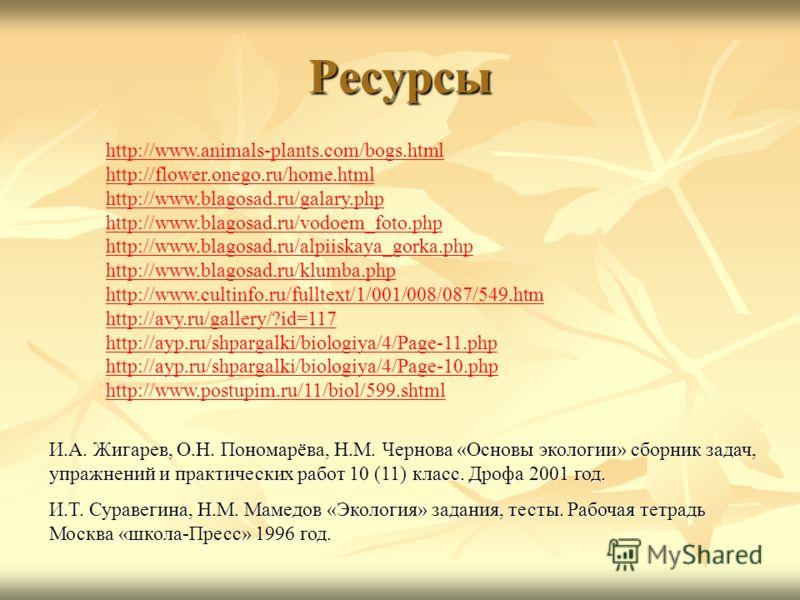 Ресурсы http://www.animals-plants.com/bogs.html http://flower.onego.ru/home.html http://www.blagosad.ru/galary.php http://www.blagosad.ru/vodoem_foto.php http://www.blagosad.ru/alpiiskaya_gorka.php http://www.blagosad.ru/klumba.php http://www.cultinf