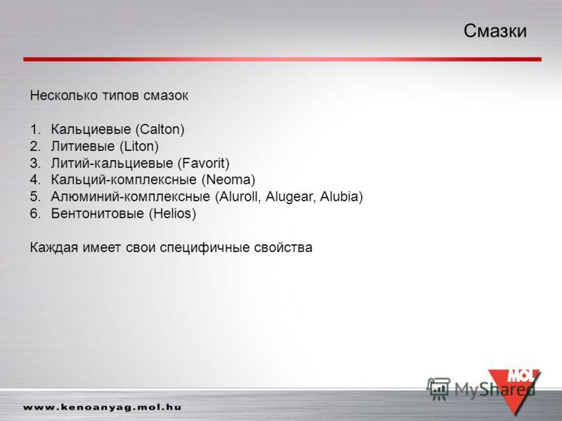 Смазки Несколько типов смазок 1.Кальциевые (Calton) 2.Литиевые (Liton) 3.Литий-кальциевые (Favorit) 4.Кальций-комплексные (Neoma) 5.Алюминий-комплексные (Aluroll, Alugear, Alubia) 6.Бентонитовые (Helios) Каждая имеет свои специфичные свойства