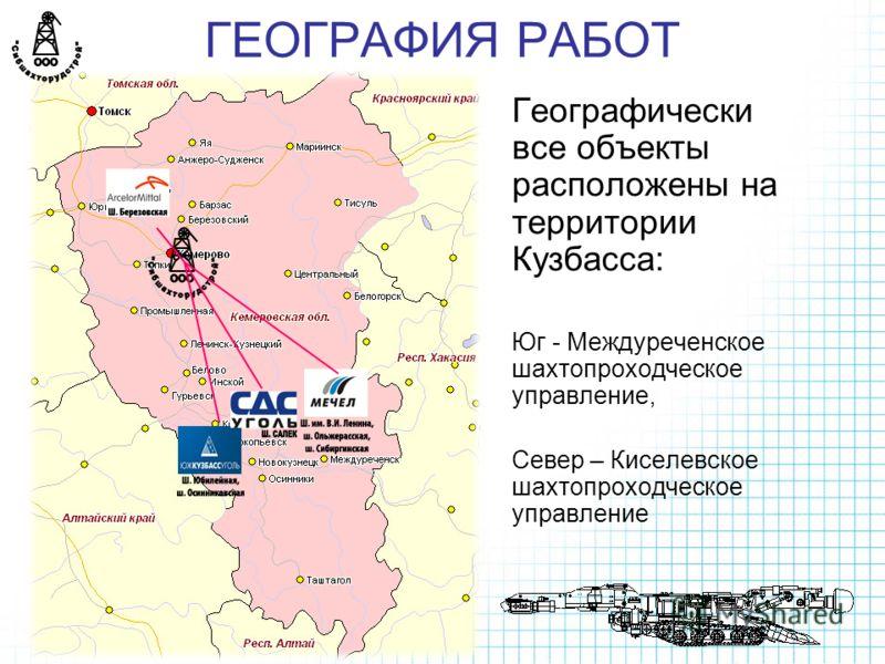 ГЕОГРАФИЯ РАБОТ Географически все объекты расположены на территории Кузбасса: Юг - Междуреченское шахтопроходческое управление, Север – Киселевское шахтопроходческое управление