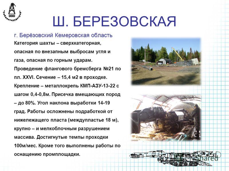 Ш. БЕРЕЗОВСКАЯ г. Берёзовский Кемеровская область Категория шахты – сверхкатегорная, опасная по внезапным выбросам угля и газа, опасная по горным ударам. Проведение флангового бремсберга 21 по пл. XXVI. Сечение – 15,4 м2 в проходке. Крепление – метал