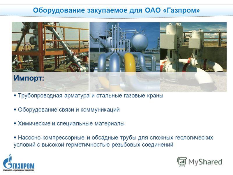 Оборудование закупаемое для ОАО «Газпром» Импорт: Трубопроводная арматура и стальные газовые краны Оборудование связи и коммуникаций Химические и специальные материалы Насосно-компрессорные и обсадные трубы для сложных геологических условий с высокой