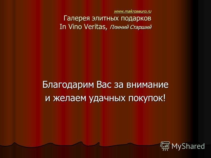 www.makroseuro.ru www.makroseuro.ru Галерея элитных подарков In Vino Veritas, Плиний Старший www.makroseuro.ru Благодарим Вас за внимание и желаем удачных покупок!