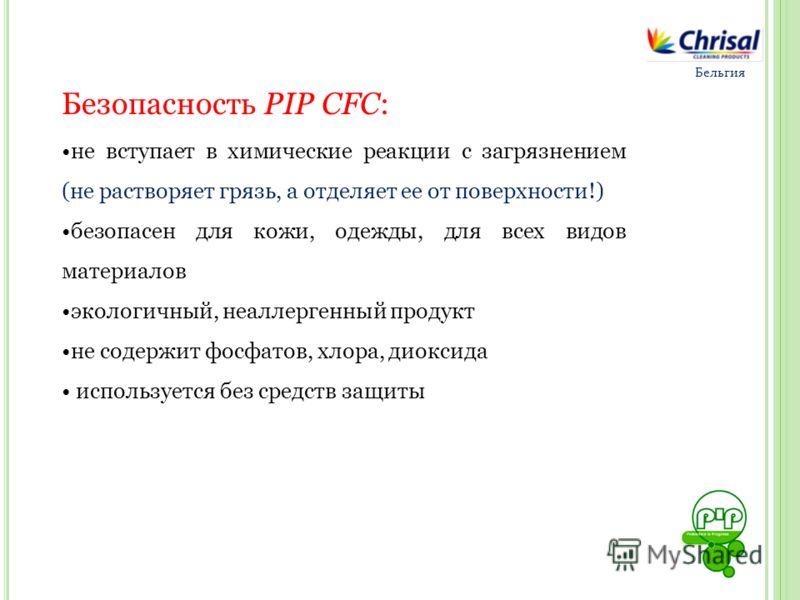 Безопасность PIP СFС: не вступает в химические реакции с загрязнением (не растворяет грязь, а отделяет ее от поверхности!) безопасен для кожи, одежды, для всех видов материалов экологичный, неаллергенный продукт не содержит фосфатов, хлора, диоксида