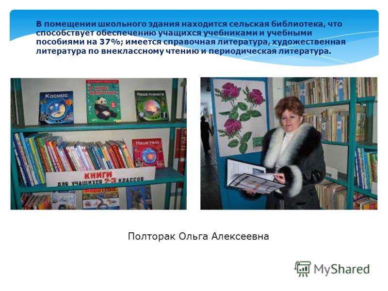 В помещении школьного здания находится сельская библиотека, что способствует обеспечению учащихся учебниками и учебными пособиями на 37%; имеется справочная литература, художественная литература по внеклассному чтению и периодическая литература. Полт