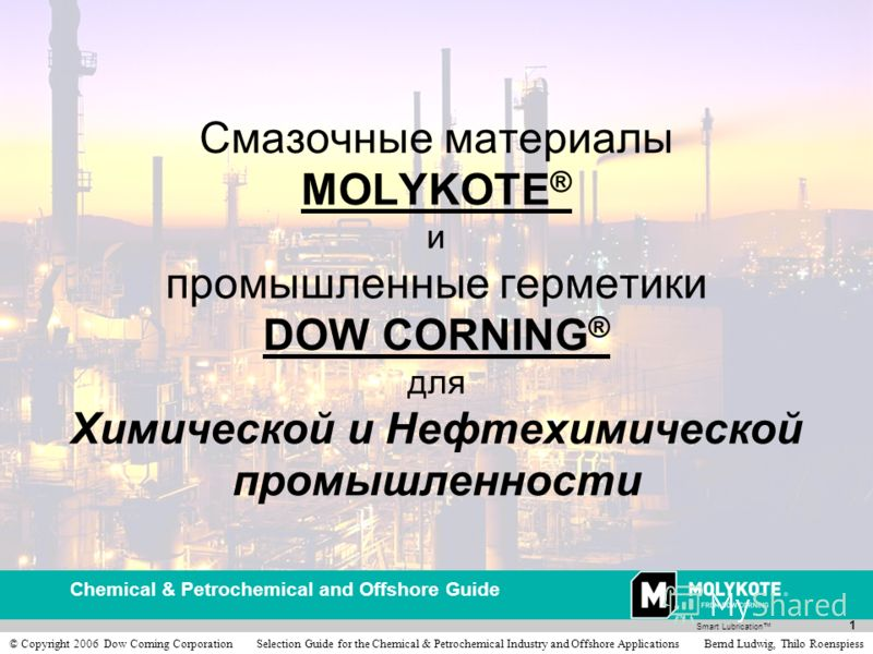 Smart Lubrication Chemical & Petrochemical and Offshore Guide 1 © Copyright 2006 Dow Corning Corporation Selection Guide for the Chemical & Petrochemical Industry and Offshore Applications Bernd Ludwig, Thilo Roenspiess Смазочные материалы MOLYKOTE ®