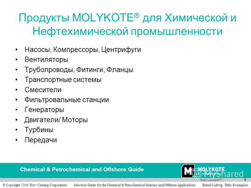 Smart Lubrication Chemical & Petrochemical and Offshore Guide 5 © Copyright 2006 Dow Corning Corporation Selection Guide for the Chemical & Petrochemical Industry and Offshore Applications Bernd Ludwig, Thilo Roenspiess Продукты MOLYKOTE ® для Химиче