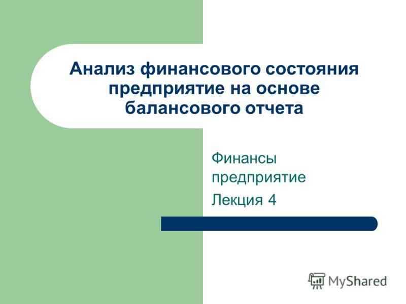 Анализ финансового состояния предприятие на основе балансового отчета Финансы предприятие Лекция 4