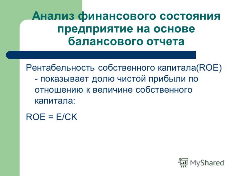 Анализ финансового состояния предприятие на основе балансового отчета Рентабельность собственного капитала(ROE) - показывает долю чистой прибыли по отношению к величине собственного капитала: ROE = Е/CK