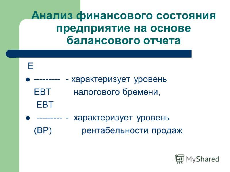 Анализ финансового состояния предприятие на основе балансового отчета E --------- - характеризует уровень EBT налогового бремени, EBT --------- - характеризует уровень (ВР) рентабельности продаж