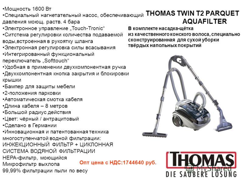 THOMAS TWIN T2 PARQUET AQUAFILTER Мощность 1600 Вт Специальный нагнетательный насос, обеспечивающий давления моющ. раств. 4 бара Электронное управление Touch-Tronic Ситстема регулировки количества подаваемой воды,встроенная в рукоятку шланга Электрон