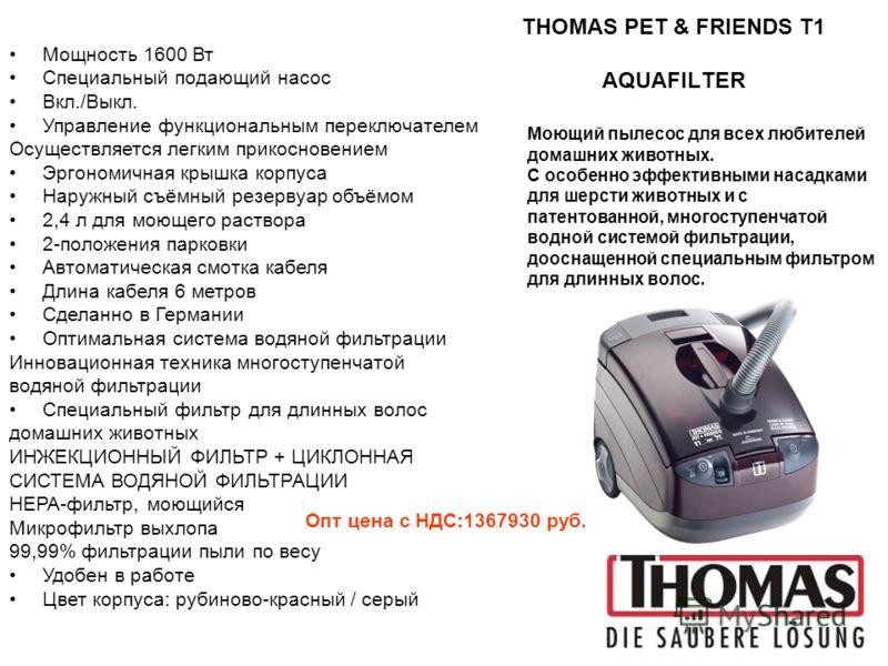 THOMAS PET & FRIENDS T1 AQUAFILTER Мощность 1600 Вт Специальный подающий насос Вкл./Выкл. Управление функциональным переключателем Осуществляется легким прикосновением Эргономичная крышка корпуса Наружный съёмный резервуар объёмом 2,4 л для моющего р