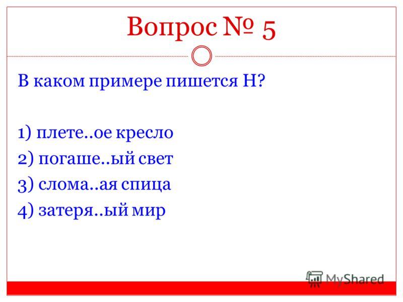 Вопрос 5 В каком примере пишется Н? 1) плете..ое кресло 2) погаше..ый свет 3) слома..ая спица 4) затеря..ый мир