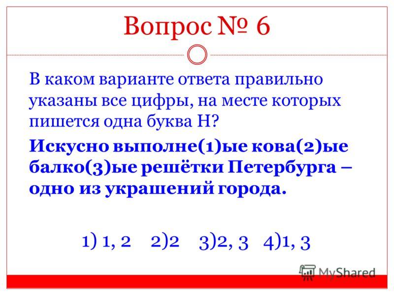Вопрос 6 В каком варианте ответа правильно указаны все цифры, на месте которых пишется одна буква Н? Искусно выполне(1)ые кова(2)ые балко(3)ые решётки Петербурга – одно из украшений города. 1) 1, 2 2)2 3)2, 3 4)1, 3