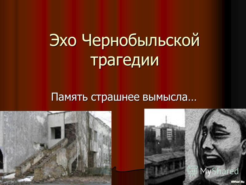 Эхо Чернобыльской трагедии Память страшнее вымысла…